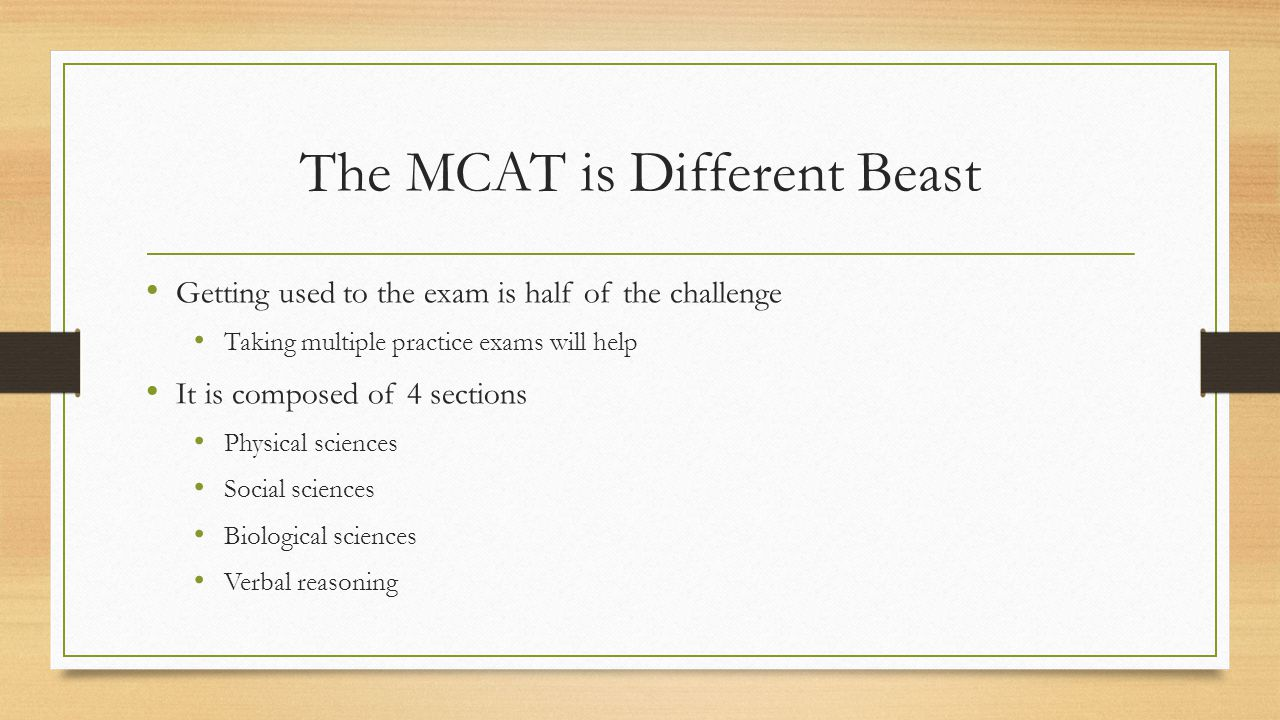 The MCAT is Different Beast Getting used to the exam is half of the challenge Taking multiple practice exams will help It is composed of 4 sections Physical sciences Social sciences Biological sciences Verbal reasoning