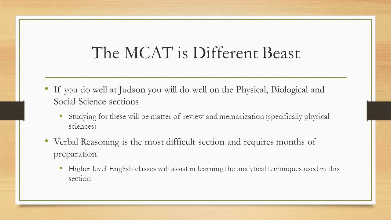 The MCAT is Different Beast If you do well at Judson you will do well on the Physical, Biological and Social Science sections Studying for these will be matter of review and memorization (specifically physical sciences) Verbal Reasoning is the most difficult section and requires months of preparation Higher level English classes will assist in learning the analytical techniques used in this section