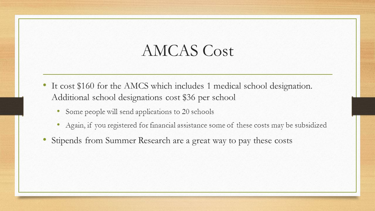 AMCAS Cost It cost $160 for the AMCS which includes 1 medical school designation.