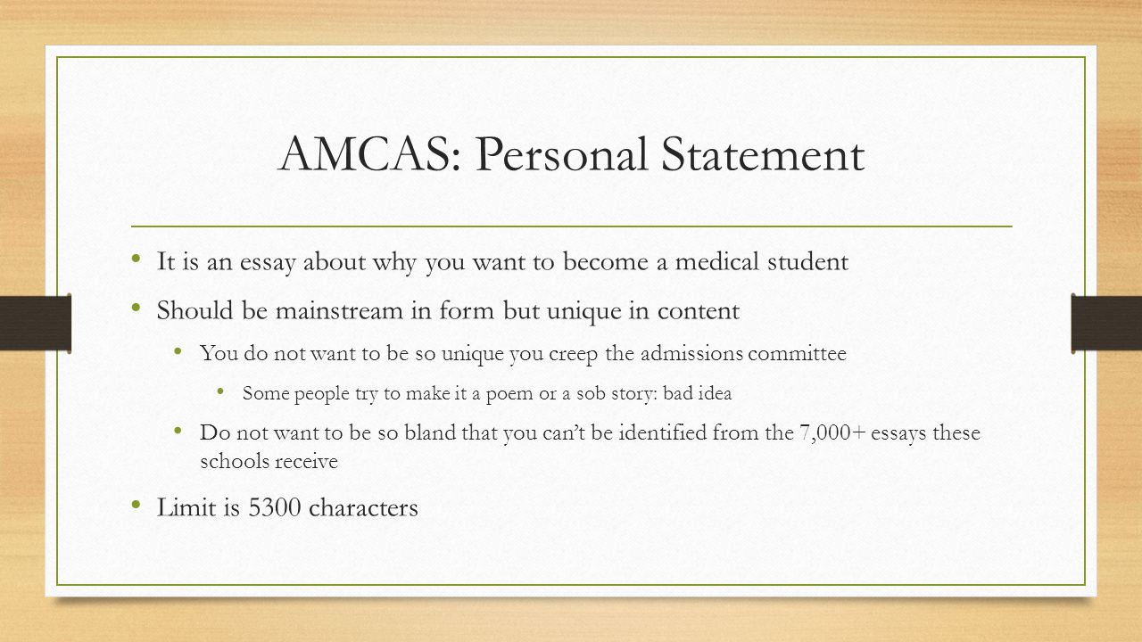 AMCAS: Personal Statement It is an essay about why you want to become a medical student Should be mainstream in form but unique in content You do not want to be so unique you creep the admissions committee Some people try to make it a poem or a sob story: bad idea Do not want to be so bland that you can't be identified from the 7,000+ essays these schools receive Limit is 5300 characters