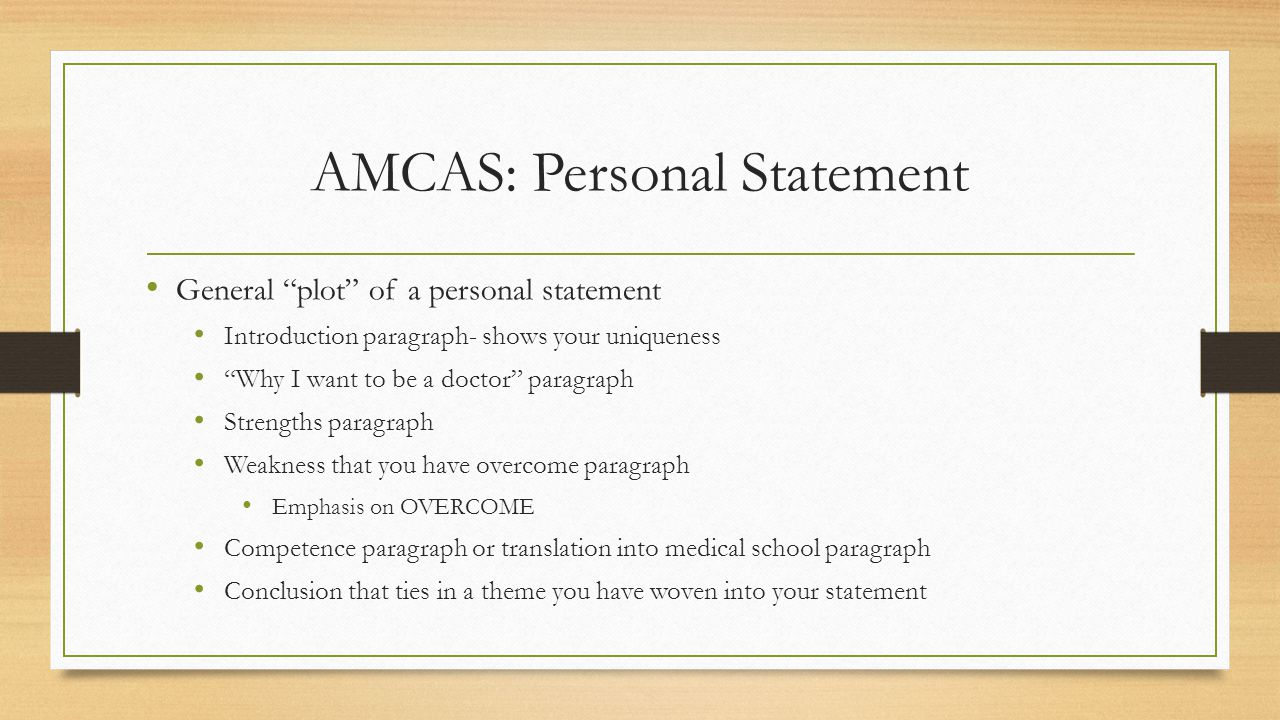 AMCAS: Personal Statement General plot of a personal statement Introduction paragraph- shows your uniqueness Why I want to be a doctor paragraph Strengths paragraph Weakness that you have overcome paragraph Emphasis on OVERCOME Competence paragraph or translation into medical school paragraph Conclusion that ties in a theme you have woven into your statement
