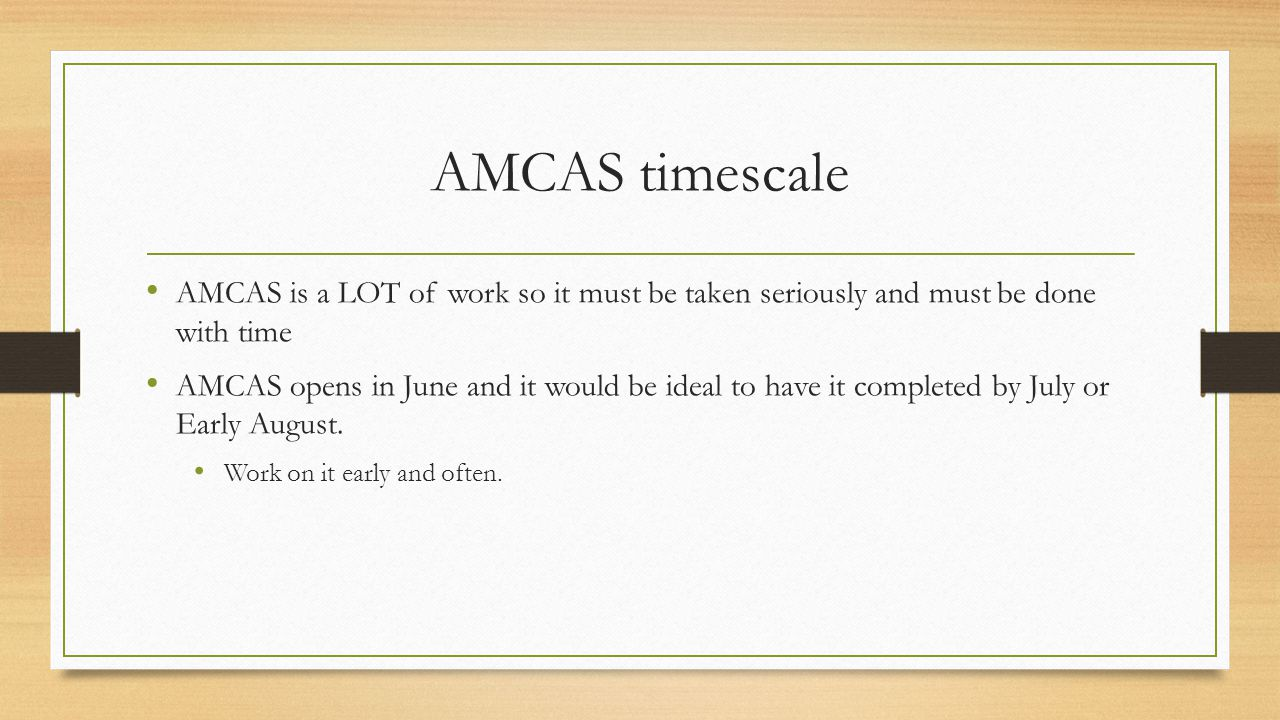 AMCAS timescale AMCAS is a LOT of work so it must be taken seriously and must be done with time AMCAS opens in June and it would be ideal to have it completed by July or Early August.