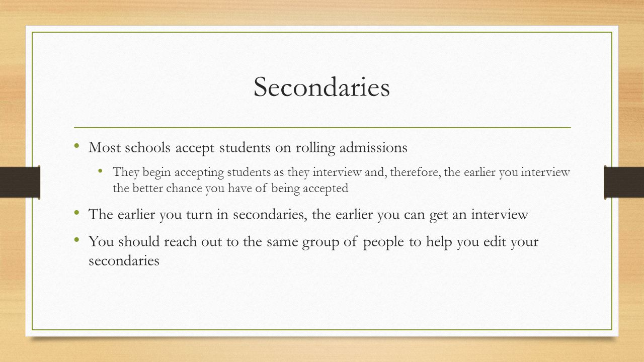 Secondaries Most schools accept students on rolling admissions They begin accepting students as they interview and, therefore, the earlier you interview the better chance you have of being accepted The earlier you turn in secondaries, the earlier you can get an interview You should reach out to the same group of people to help you edit your secondaries