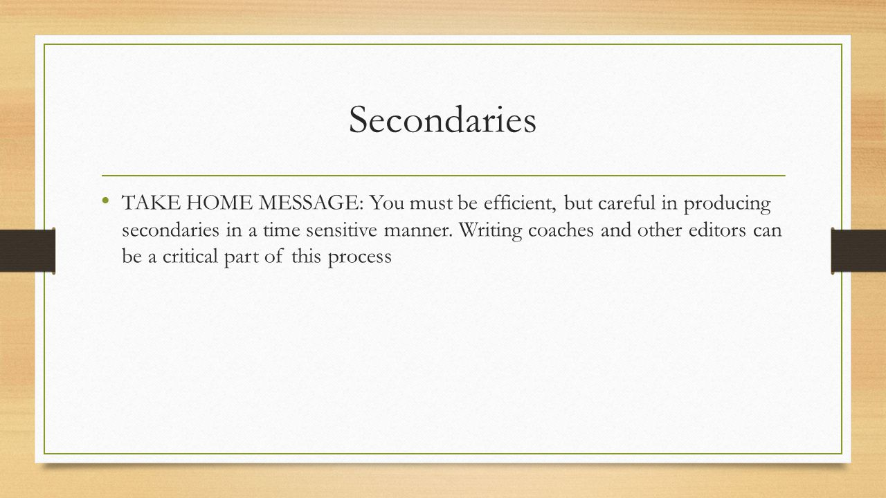 Secondaries TAKE HOME MESSAGE: You must be efficient, but careful in producing secondaries in a time sensitive manner.