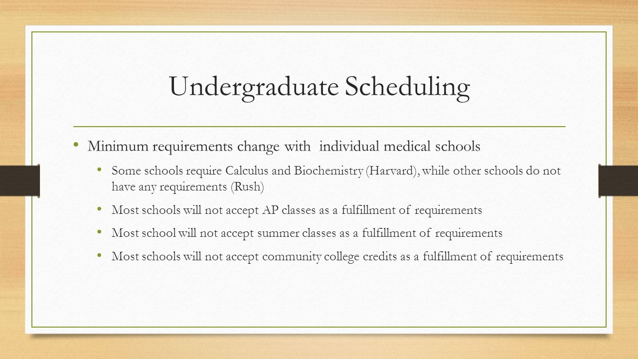 Undergraduate Scheduling Minimum requirements change with individual medical schools Some schools require Calculus and Biochemistry (Harvard), while other schools do not have any requirements (Rush) Most schools will not accept AP classes as a fulfillment of requirements Most school will not accept summer classes as a fulfillment of requirements Most schools will not accept community college credits as a fulfillment of requirements