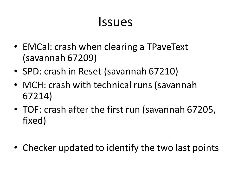 Issues EMCal: crash when clearing a TPaveText (savannah 67209) SPD: crash in Reset (savannah 67210) MCH: crash with technical runs (savannah 67214) TO