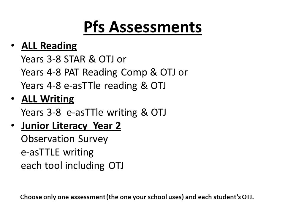 Pfs Assessments ALL Reading Years 3-8 STAR & OTJ or Years 4-8 PAT Reading Comp & OTJ or Years 4-8 e-asTTle reading & OTJ ALL Writing Years 3-8 e-asTTl