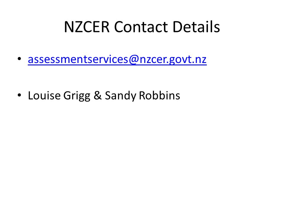 NZCER Contact Details assessmentservices@nzcer.govt.nz Louise Grigg & Sandy Robbins
