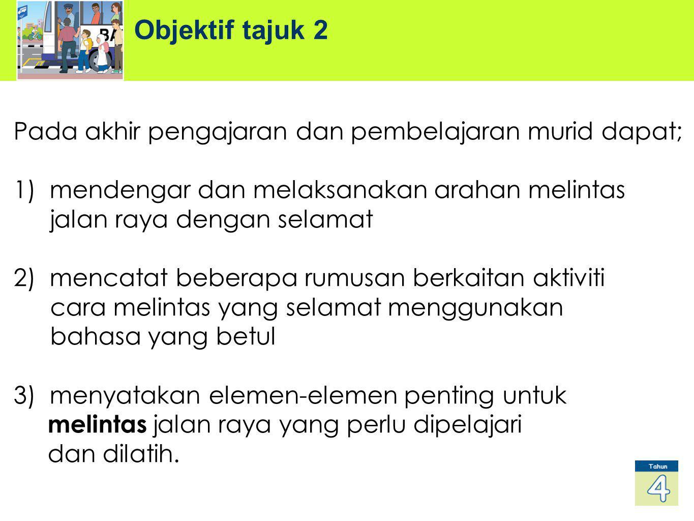 Objektif tajuk 2 Pada akhir pengajaran dan pembelajaran murid dapat; 1) mendengar dan melaksanakan arahan melintas jalan raya dengan selamat 2) mencat
