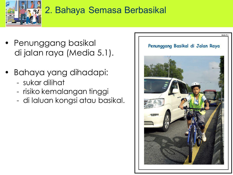 Penunggang basikal di jalan raya (Media 5.1). Bahaya yang dihadapi: - sukar dilihat - risiko kemalangan tinggi - di laluan kongsi atau basikal. 2. Bah