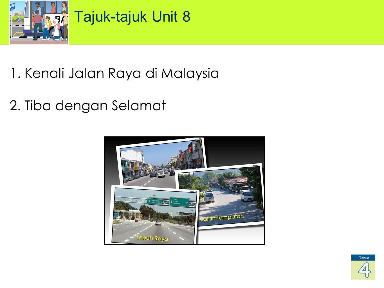 1. Kenali Jalan Raya di Malaysia 2. Tiba dengan Selamat Tajuk-tajuk Unit 8