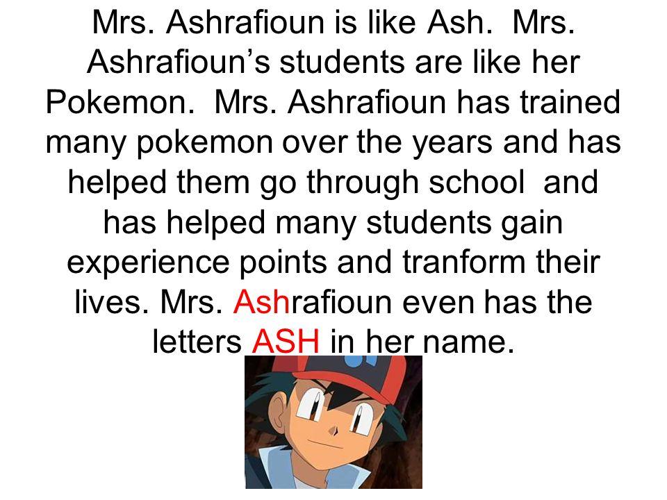 Mrs. Ashrafioun is like Ash. Mrs. Ashrafioun's students are like her Pokemon. Mrs. Ashrafioun has trained many pokemon over the years and has helped t