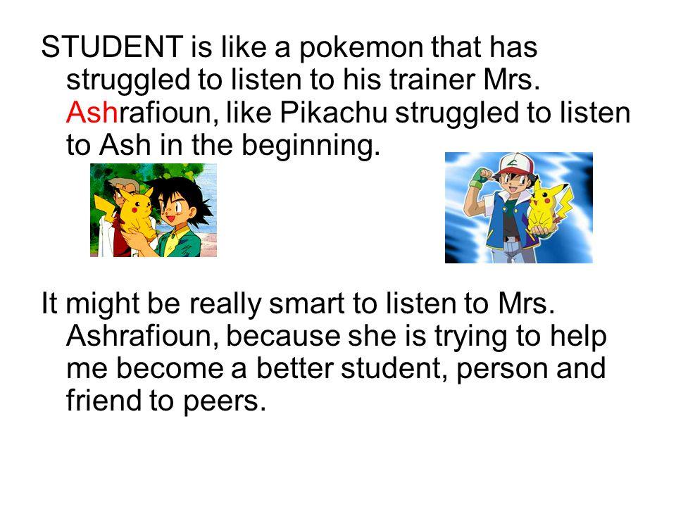 STUDENT is like a pokemon that has struggled to listen to his trainer Mrs. Ashrafioun, like Pikachu struggled to listen to Ash in the beginning. It mi