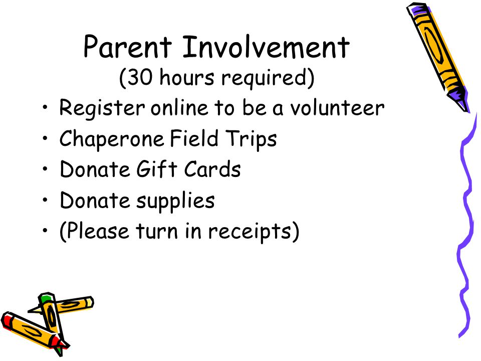 Parent Involvement (30 hours required) Register online to be a volunteer Chaperone Field Trips Donate Gift Cards Donate supplies (Please turn in receipts)