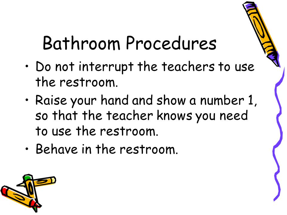 Bathroom Procedures Do not interrupt the teachers to use the restroom.