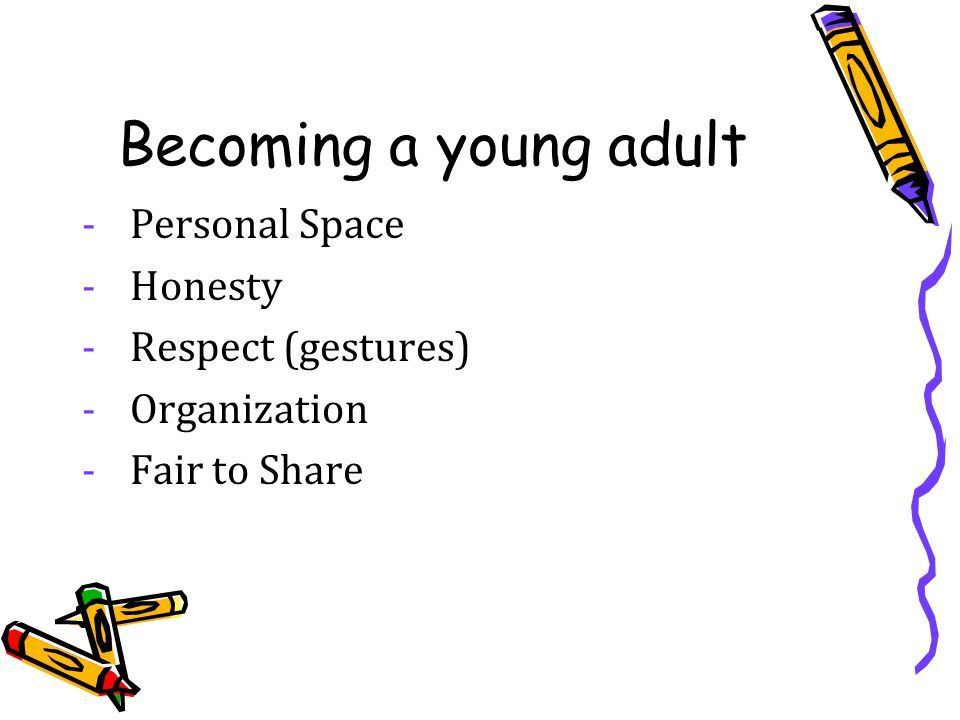 Becoming a young adult -Personal Space -Honesty -Respect (gestures) -Organization -Fair to Share