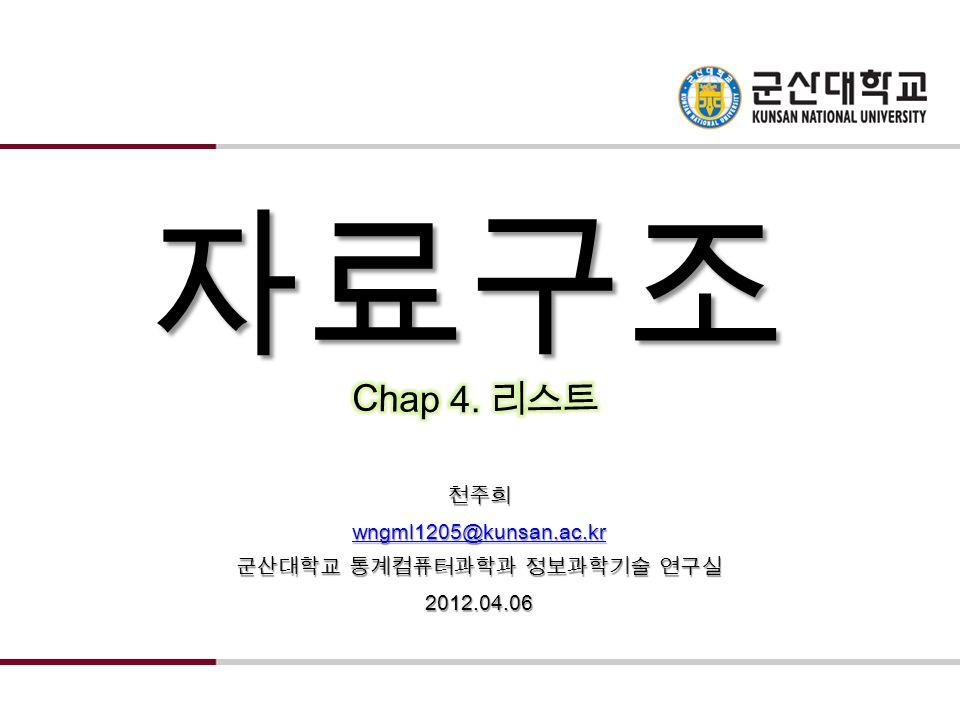 자료구조 천주희 wngml1205@kunsan.ac.kr 군산대학교 통계컴퓨터과학과 정보과학기술 연구실 2012.04.06