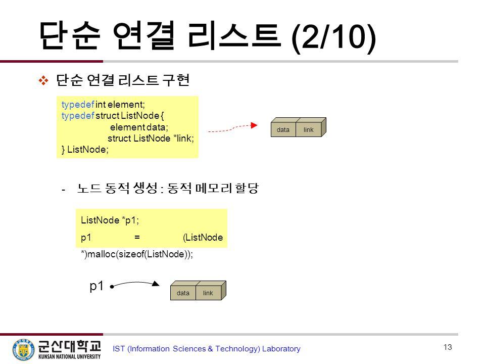 단순 연결 리스트 (2/10)  단순 연결 리스트 구현  노드 동적 생성 : 동적 메모리 할당 13 IST (Information Sciences & Technology) Laboratory typedef int element; typedef struct ListN