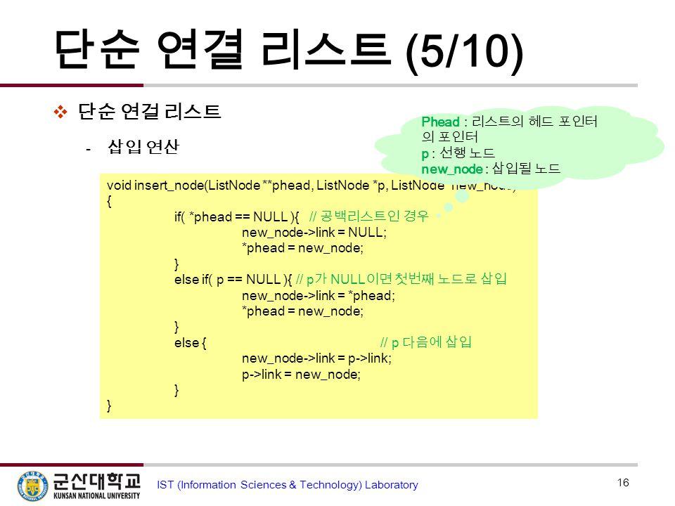 단순 연결 리스트 (5/10)  단순 연걸 리스트  삽입 연산 16 IST (Information Sciences & Technology) Laboratory void insert_node(ListNode **phead, ListNode *p, ListNode *n