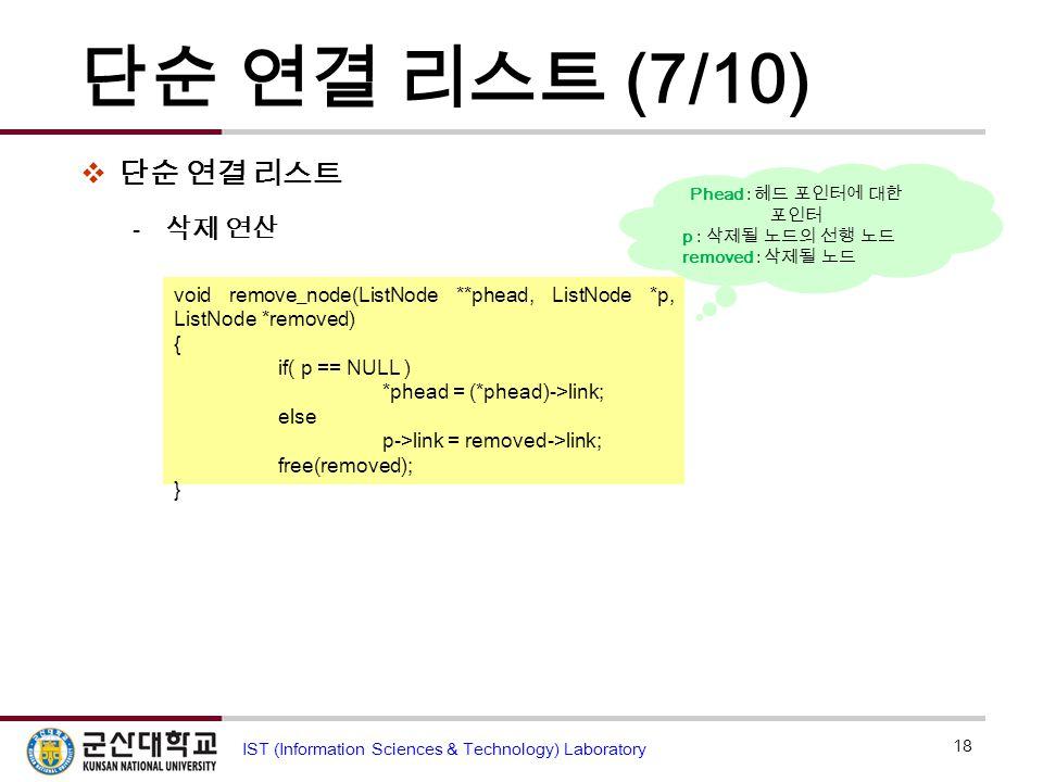 단순 연결 리스트 (7/10)  단순 연결 리스트  삭제 연산 18 IST (Information Sciences & Technology) Laboratory void remove_node(ListNode **phead, ListNode *p, ListNode *r