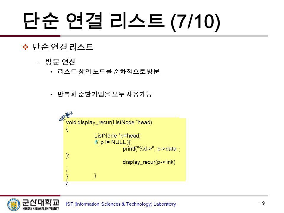 단순 연결 리스트 (7/10)  단순 연결 리스트  방문 연산 리스트 상의 노드를 순차적으로 방문 반복과 순환기법을 모두 사용가능 19 IST (Information Sciences & Technology) Laboratory void display(ListNode