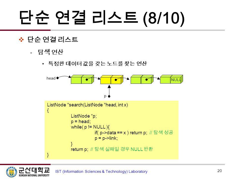 단순 연결 리스트 (8/10)  단순 연결 리스트  탐색 연산 특정한 데이터 값을 갖는 노드를 찾는 연산 20 IST (Information Sciences & Technology) Laboratory ListNode *search(ListNode *head, in