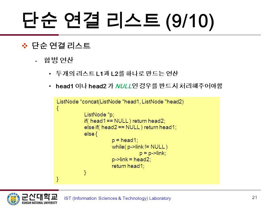 단순 연결 리스트 (9/10)  단순 연결 리스트  합병 연산 두개의 리스트 L1 과 L2 를 하나로 만드는 연산 head1 이나 head2 가 NULL 인 경우를 반드시 처리해주어야함 21 IST (Information Sciences & Technology) L