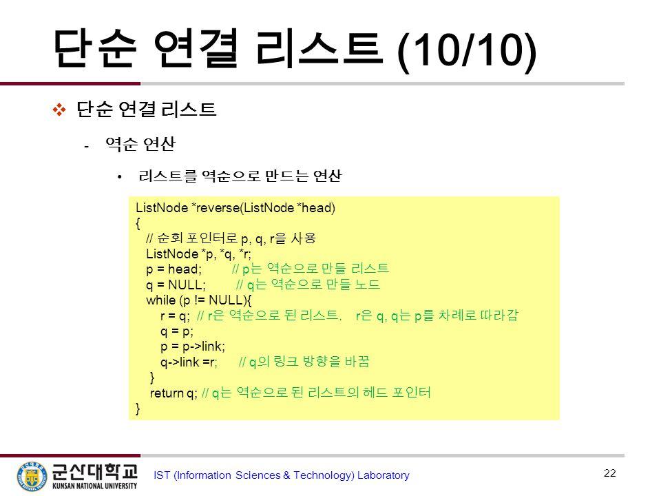 단순 연결 리스트 (10/10)  단순 연결 리스트  역순 연산 리스트를 역순으로 만드는 연산 22 IST (Information Sciences & Technology) Laboratory head NULL r q p ListNode *reverse(ListNod