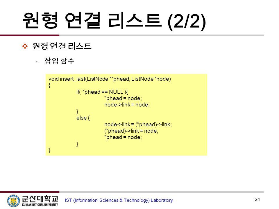 원형 연결 리스트 (2/2)  원형 연결 리스트  삽입 함수 24 IST (Information Sciences & Technology) Laboratory head A B NULL C D … E node (2) (1) (3) void insert_last(List