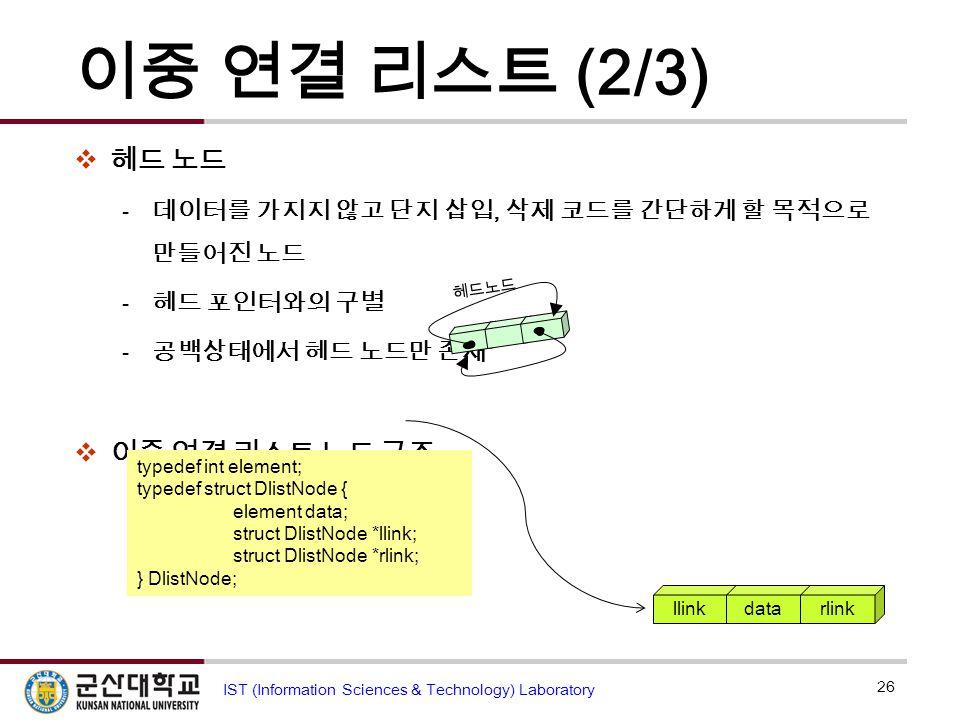 이중 연결 리스트 (2/3)  헤드 노드  데이터를 가지지 않고 단지 삽입, 삭제 코드를 간단하게 할 목적으로 만들어진 노드  헤드 포인터와의 구별  공백상태에서 헤드 노드만 존재  이중 연결 리스트 노드 구조 26 IST (Information Science