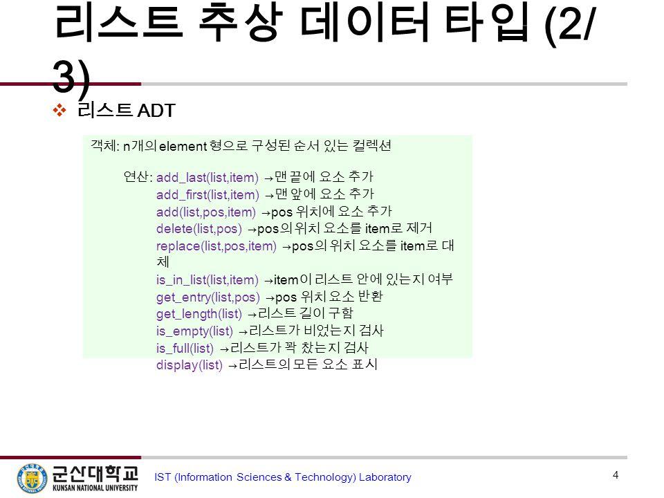 리스트 추상 데이터 타입 (2/ 3)  리스트 ADT 4 IST (Information Sciences & Technology) Laboratory 객체 : n 개의 element 형으로 구성된 순서 있는 컬렉션 연산 :add_last(list,item) → 맨 끝에