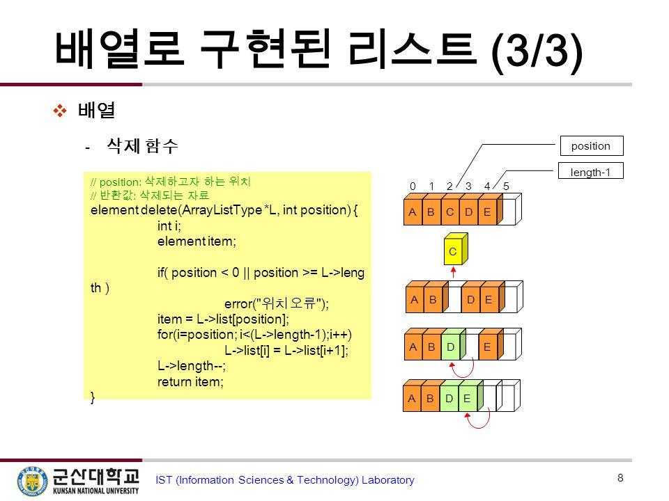 배열로 구현된 리스트 (3/3)  배열  삭제 함수 8 IST (Information Sciences & Technology) Laboratory // position: 삭제하고자 하는 위치 // 반환값 : 삭제되는 자료 element delete(ArrayList