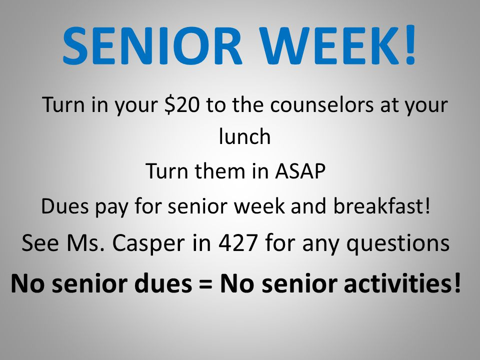 SENIOR WEEK! Turn in your $20 to the counselors at your lunch Turn them in ASAP Dues pay for senior week and breakfast! See Ms. Casper in 427 for any