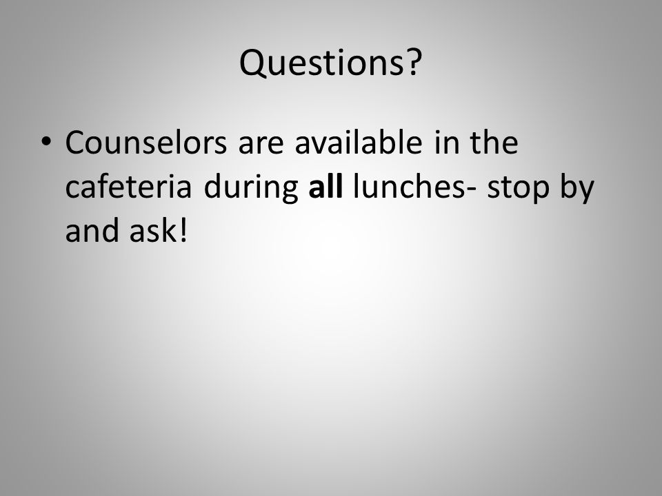 Questions? Counselors are available in the cafeteria during all lunches- stop by and ask!
