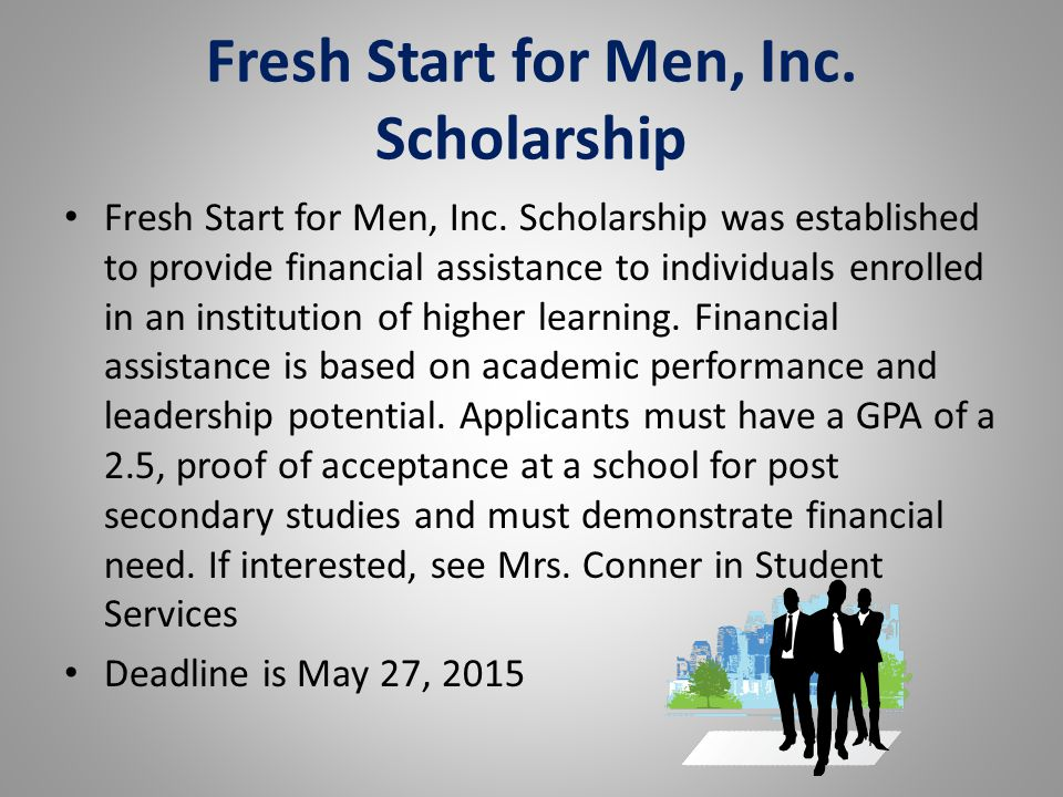 Fresh Start for Men, Inc. Scholarship Fresh Start for Men, Inc. Scholarship was established to provide financial assistance to individuals enrolled in
