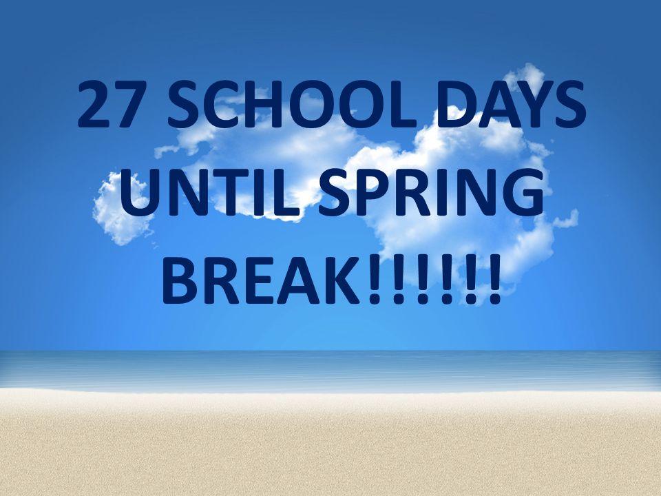 27 SCHOOL DAYS UNTIL SPRING BREAK!!!!!!