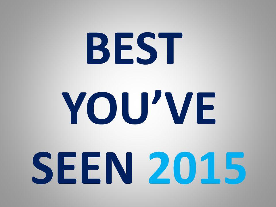 BEST YOU'VE SEEN 2015