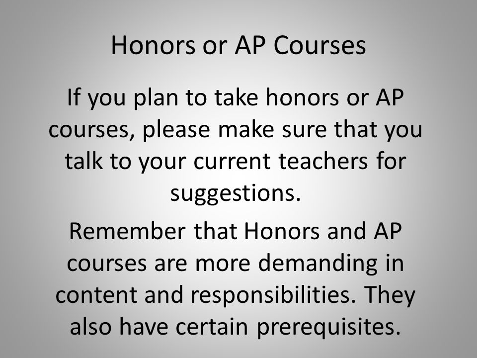 Honors or AP Courses If you plan to take honors or AP courses, please make sure that you talk to your current teachers for suggestions. Remember that