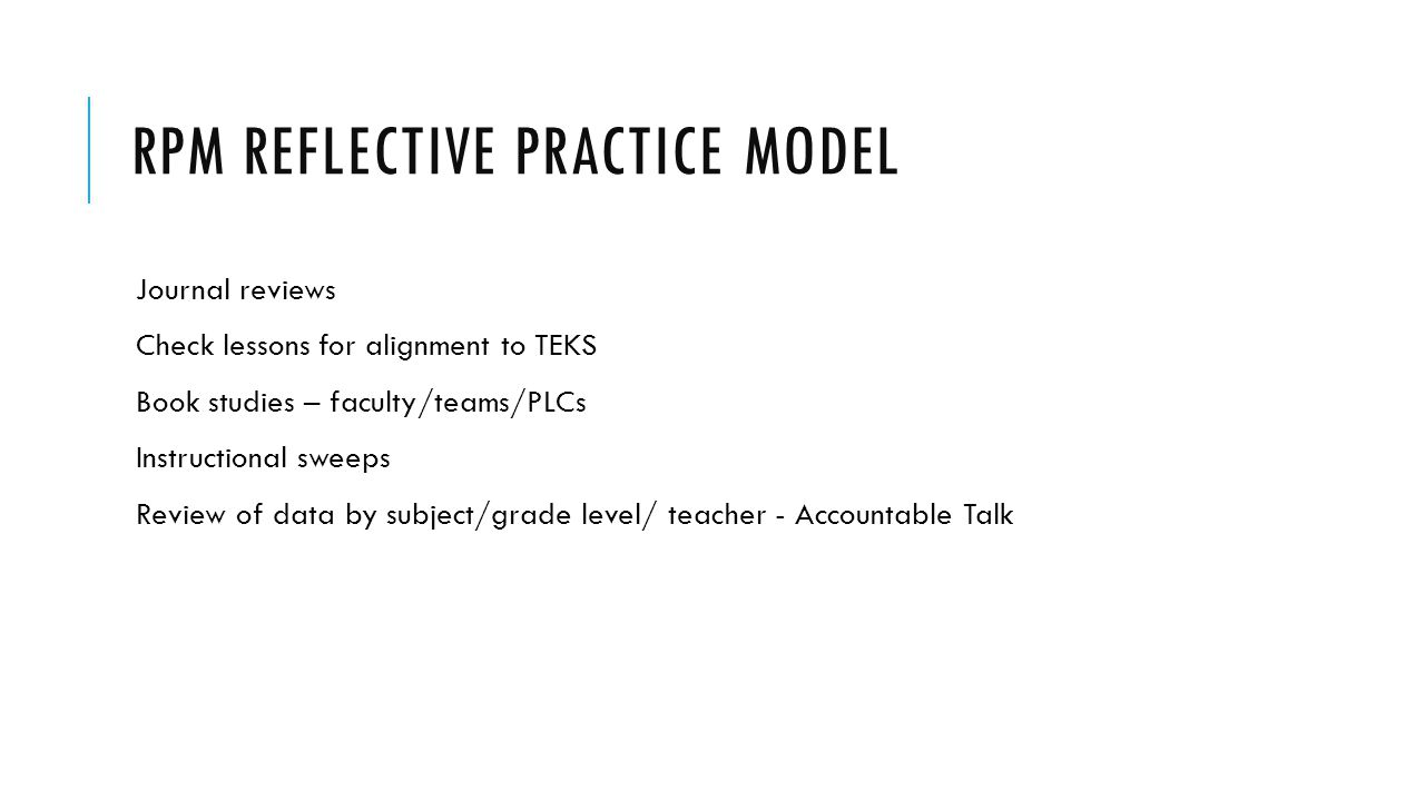 RPM REFLECTIVE PRACTICE MODEL Journal reviews Check lessons for alignment to TEKS Book studies – faculty/teams/PLCs Instructional sweeps Review of dat
