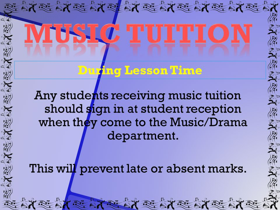 During Lesson Time Any students receiving music tuition should sign in at student reception when they come to the Music/Drama department. This will pr
