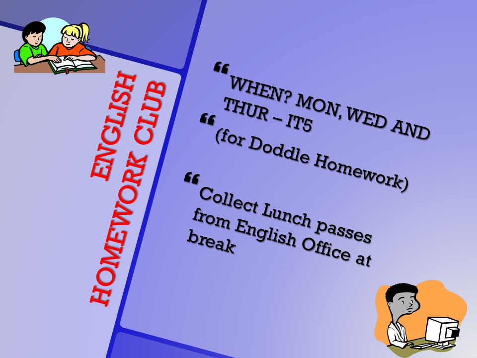 ENGLISH HOMEWORK CLUB  WHEN? MON, WED AND THUR – IT5  (for Doddle Homework)  Collect Lunch passes from English Office at break