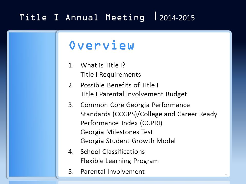 Title I Annual Meeting | 2014-2015 1.What is Title I? Title I Requirements 2.Possible Benefits of Title I Title I Parental Involvement Budget 3.Common