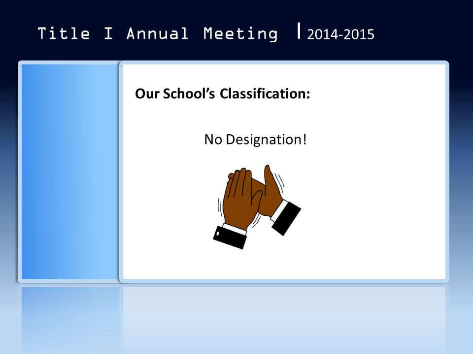 Title I Annual Meeting | 2014-2015 Our School's Classification: No Designation!