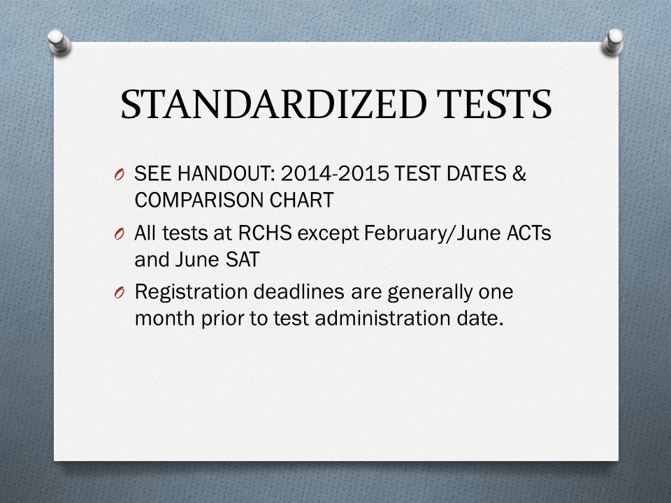 STANDARDIZED TESTS O SEE HANDOUT: 2014-2015 TEST DATES & COMPARISON CHART O All tests at RCHS except February/June ACTs and June SAT O Registration de