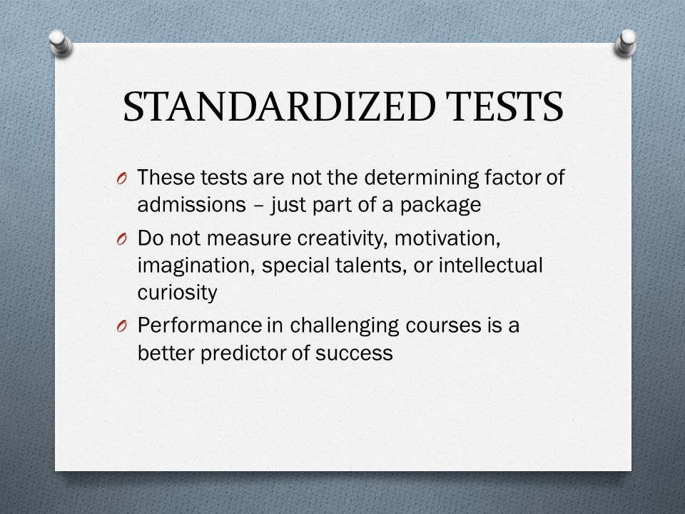 STANDARDIZED TESTS O These tests are not the determining factor of admissions – just part of a package O Do not measure creativity, motivation, imagin