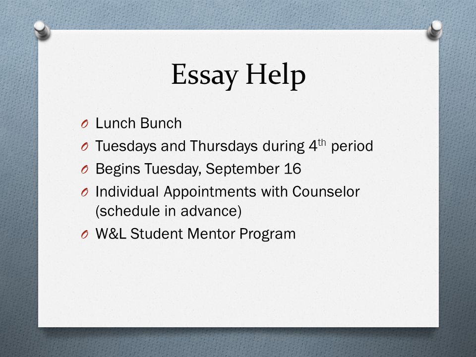 Essay Help O Lunch Bunch O Tuesdays and Thursdays during 4 th period O Begins Tuesday, September 16 O Individual Appointments with Counselor (schedule