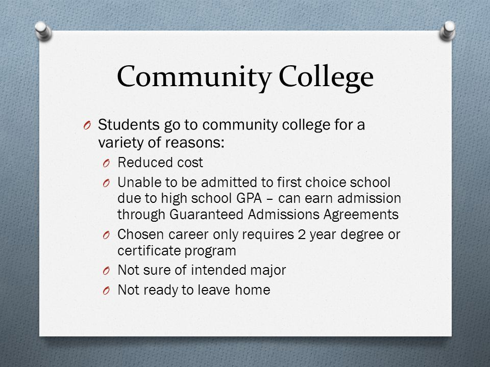 Community College O Students go to community college for a variety of reasons: O Reduced cost O Unable to be admitted to first choice school due to hi