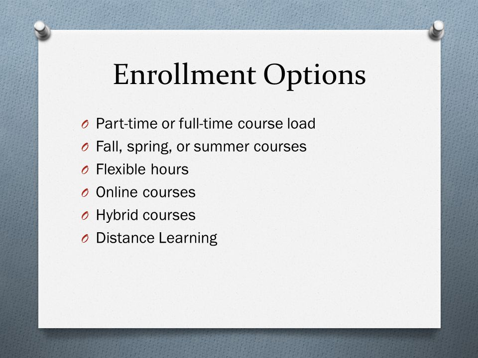 Enrollment Options O Part-time or full-time course load O Fall, spring, or summer courses O Flexible hours O Online courses O Hybrid courses O Distance Learning