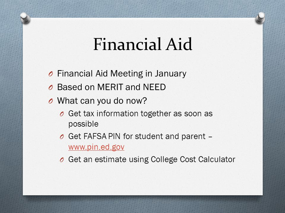 Financial Aid O Financial Aid Meeting in January O Based on MERIT and NEED O What can you do now.