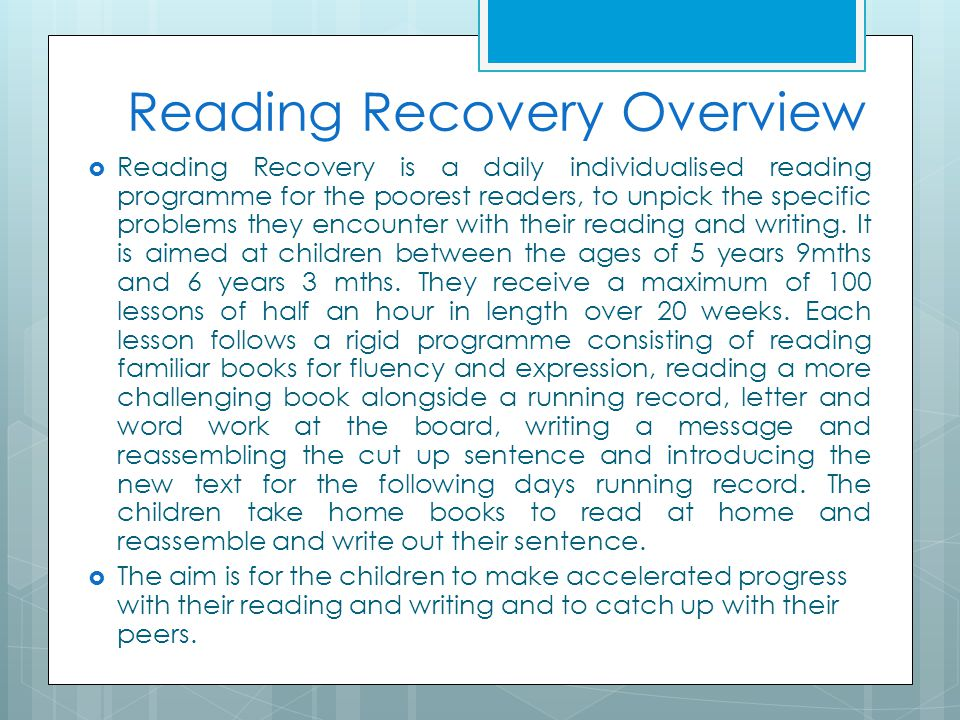 Reading Recovery Overview  Reading Recovery is a daily individualised reading programme for the poorest readers, to unpick the specific problems they
